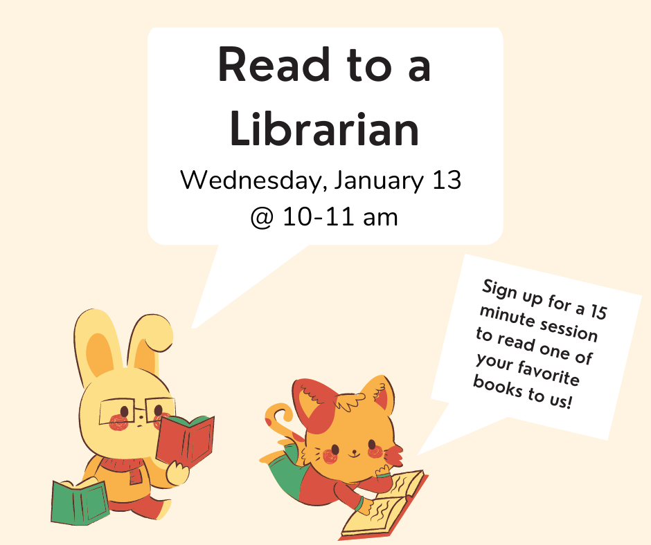 "A rabbit and cat are sitting down and reading books. The rabbit says, ""Read to a librarian, Wednesday January 13 at 10-11am."" The cat says ""Sign up for a 15 minute session to read one of your favorite books to us."""